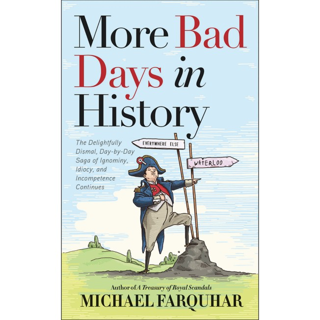 More Bad Days in History: The Delightfully Dismal, Day-By-Day Saga of Ignominy, Idiocy, and Incompetence Continues Book