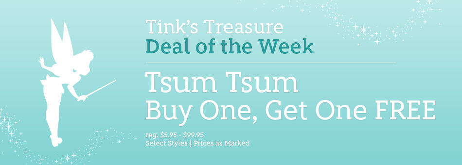 Tink's Treasure - Deal of the Week - Tsum Tsum - Buy One, Get One Free - regularly $5.95-$99.95 - Select Styles - Prices as Marked