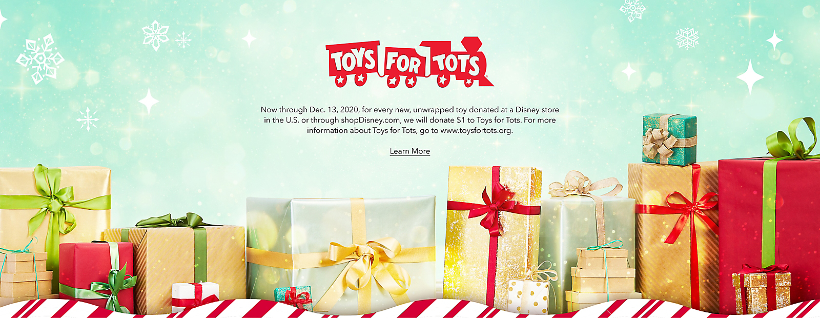Now through Dec. 13, 2020, for every new, unwrapped toy donated at a Disney store in the U.S. or through shopDisney.com, we will donate $1 to Toys for Tots. For more information about Toys for Tots, go to www.toysfortots.org. Learn More