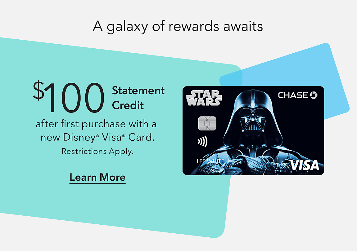 A galaxy of rewards awaits  $100 Statement Credit after first purchase with a new Disney® Visa® Card Learn More Restrictions Apply.