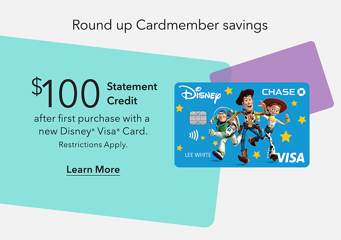 Round up Cardmember savings  $100 Statement Credit after first purchase with a new Disney® Visa® Card Learn More Restrictions Apply.
