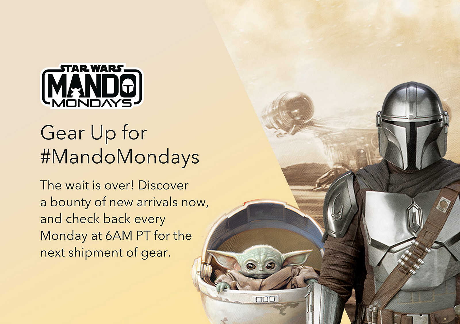 Gear Up for #MandoMondays.  The wait is over! Discover a bounty of new arrivals now, and check back every Monday at 6AM PT for the next shipment of gear.  Shop The Mandalorian
