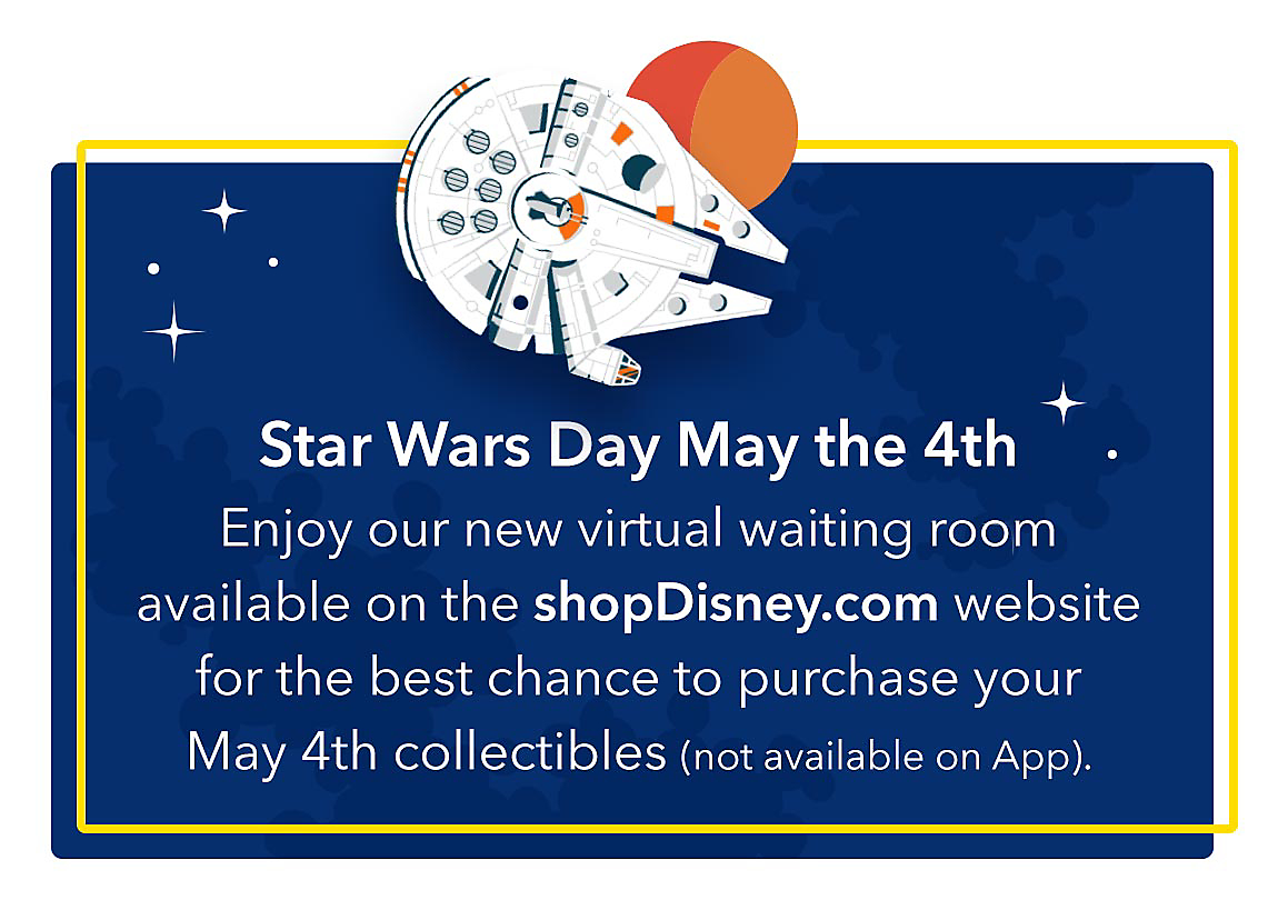 Star Wars Day May the 4th Enjoy our new virtual waiting room available on the shopDisney.com website for the best chance to purchase your May 4th collectibles (not available on App).