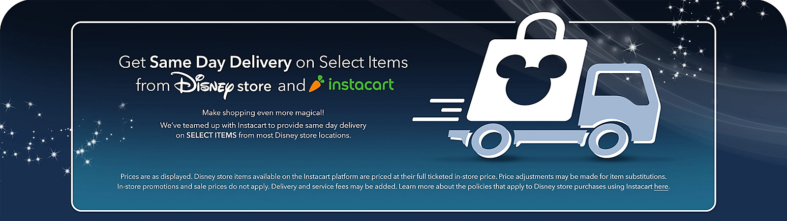 Get Same Day Delivery on Select Items from Disney Store Make shopping even more magical! We've teamed up with Instacart to provide same day delivery on select items from most Disney store locations.  Prices are generally as ticketed on items, but delivery and service fees may be added. shopDisney.com and Disney store discounts, promotions, coupons and gift cards are not valid for Instacart purchases.