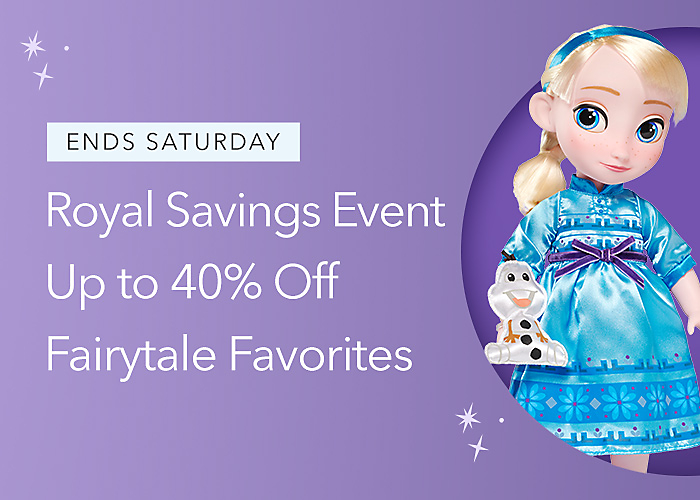 ENDS SATURDAY Royal Savings Event Up to 40% Off Fairytale Favorites