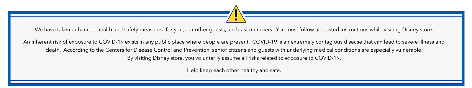 We have taken enhanced health and safety measures for you, our other guests, and cast members. You must follow all posted instructions while visiting Disney store. An inherit risk of exposure to COVID-19 exists in any public place where people are present. COVID-19 is an extremely contagious disease that can lead to severe illness and death. According to the Centers for Disease Control and Prevention, senior citizens and guests with underlying medical conditions are especially vulnerable. By visiting Disney store, you voluntarily assume all risks related to exposure to COVID-19. Help keep each other healthy and safe.
