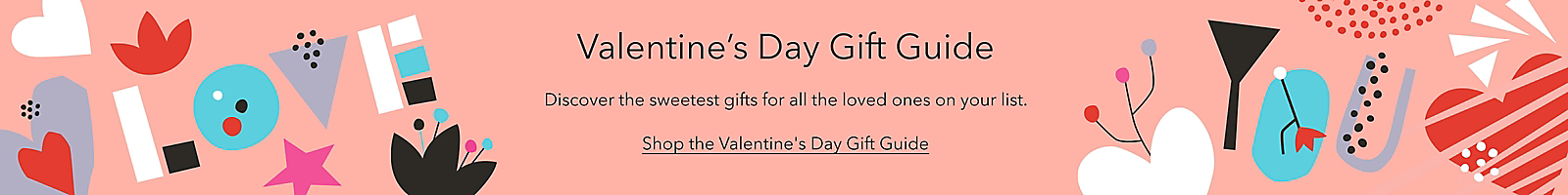 Valentine's Day Gift Guide Discover the sweetest gifts for all the loved ones on your list. Shop the Valentine's Day Gift Guide